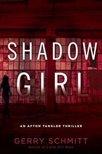 Book Cover: Shadow Girl: An Afton Tangler Thriller by Gerry Schmitt, author of Little Girl Gone - Background is maroon with many small panes of glass and a silhouette of a girl.